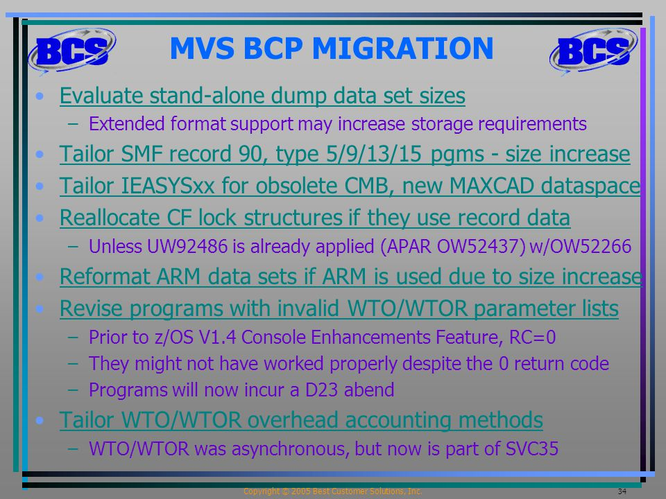 Copyright © 2005 Best Customer Solutions, Inc. 34 MVS BCP MIGRATION Evaluate stand-alone dump data set sizes –Extended format support may increase sto