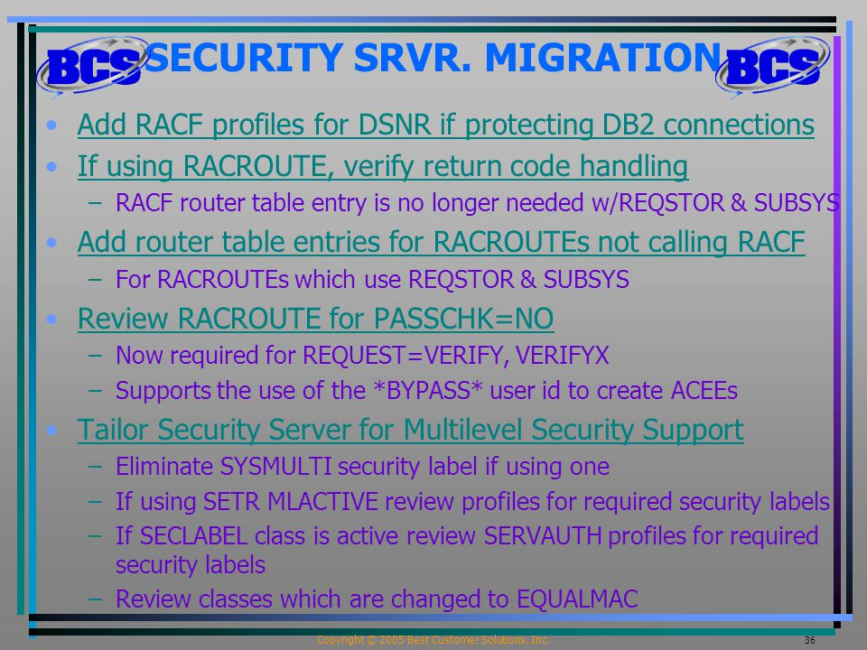 Copyright © 2005 Best Customer Solutions, Inc. 36 SECURITY SRVR. MIGRATION Add RACF profiles for DSNR if protecting DB2 connections If using RACROUTE,