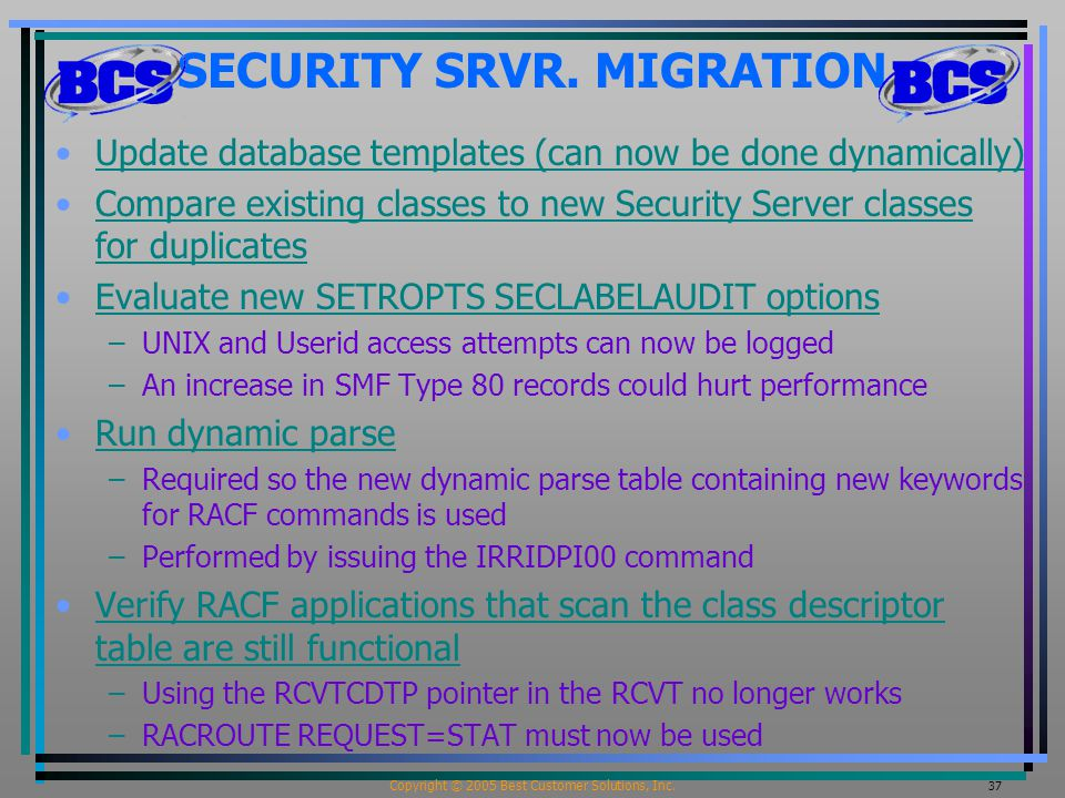 Copyright © 2005 Best Customer Solutions, Inc. 37 SECURITY SRVR. MIGRATION Update database templates (can now be done dynamically) Compare existing cl