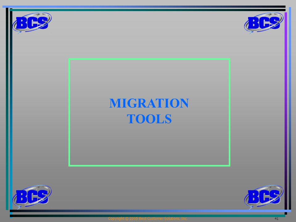 Copyright © 2005 Best Customer Solutions, Inc. 41 MIGRATION TOOLS