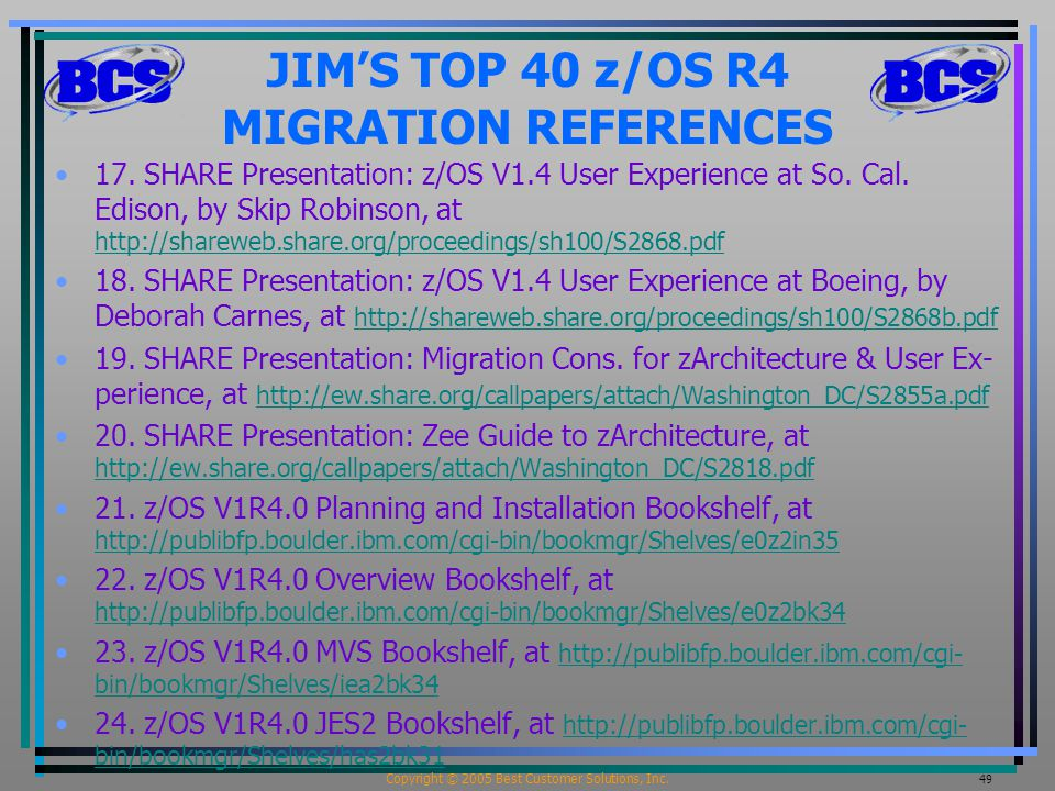Copyright © 2005 Best Customer Solutions, Inc. 49 JIM'S TOP 40 z/OS R4 MIGRATION REFERENCES 17. SHARE Presentation: z/OS V1.4 User Experience at So. C