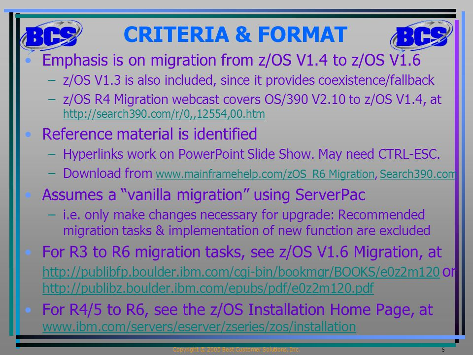 Copyright © 2005 Best Customer Solutions, Inc. 5 CRITERIA & FORMAT Emphasis is on migration from z/OS V1.4 to z/OS V1.6 –z/OS V1.3 is also included, s