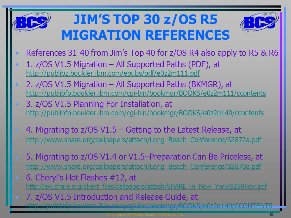Copyright © 2005 Best Customer Solutions, Inc. 52 JIM'S TOP 30 z/OS R5 MIGRATION REFERENCES References 31-40 from Jim's Top 40 for z/OS R4 also apply
