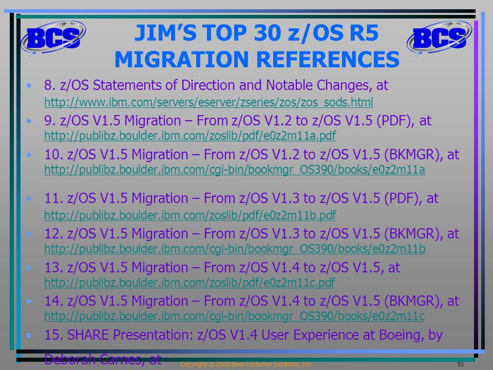 Copyright © 2005 Best Customer Solutions, Inc. 53 JIM'S TOP 30 z/OS R5 MIGRATION REFERENCES 8. z/OS Statements of Direction and Notable Changes, at ht