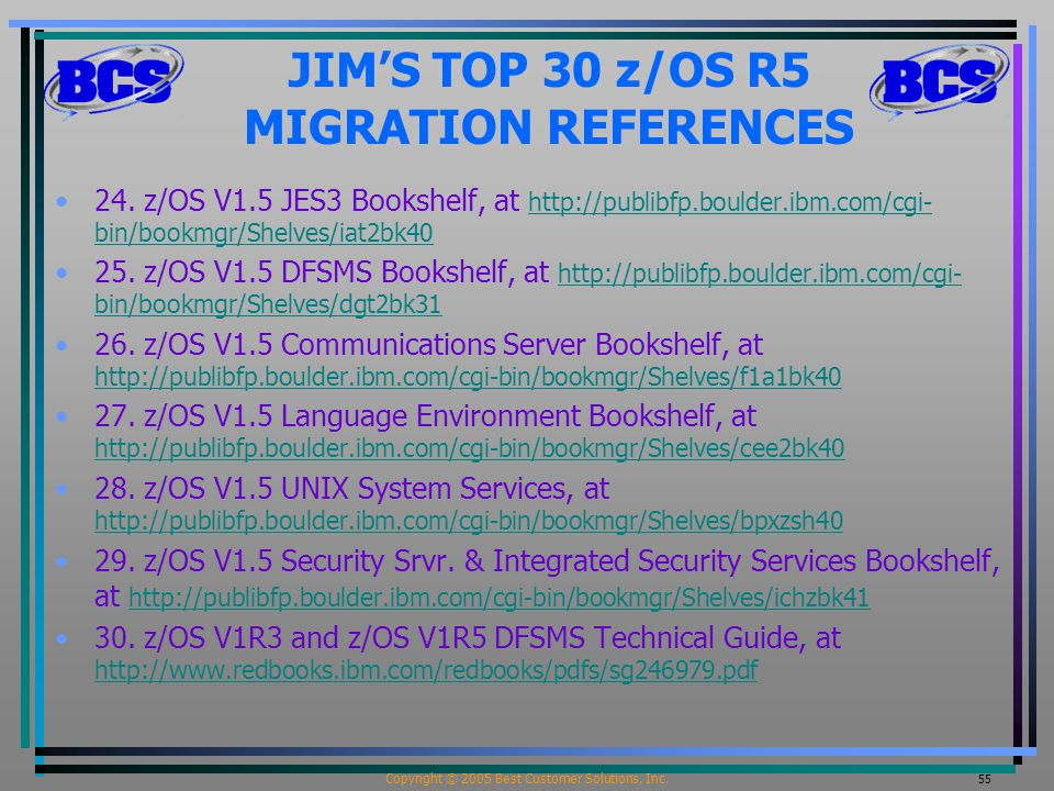 Copyright © 2005 Best Customer Solutions, Inc. 55 JIM'S TOP 30 z/OS R5 MIGRATION REFERENCES 24. z/OS V1.5 JES3 Bookshelf, at http://publibfp.boulder.i