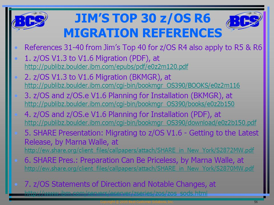 Copyright © 2005 Best Customer Solutions, Inc. 56 JIM'S TOP 30 z/OS R6 MIGRATION REFERENCES References 31-40 from Jim's Top 40 for z/OS R4 also apply