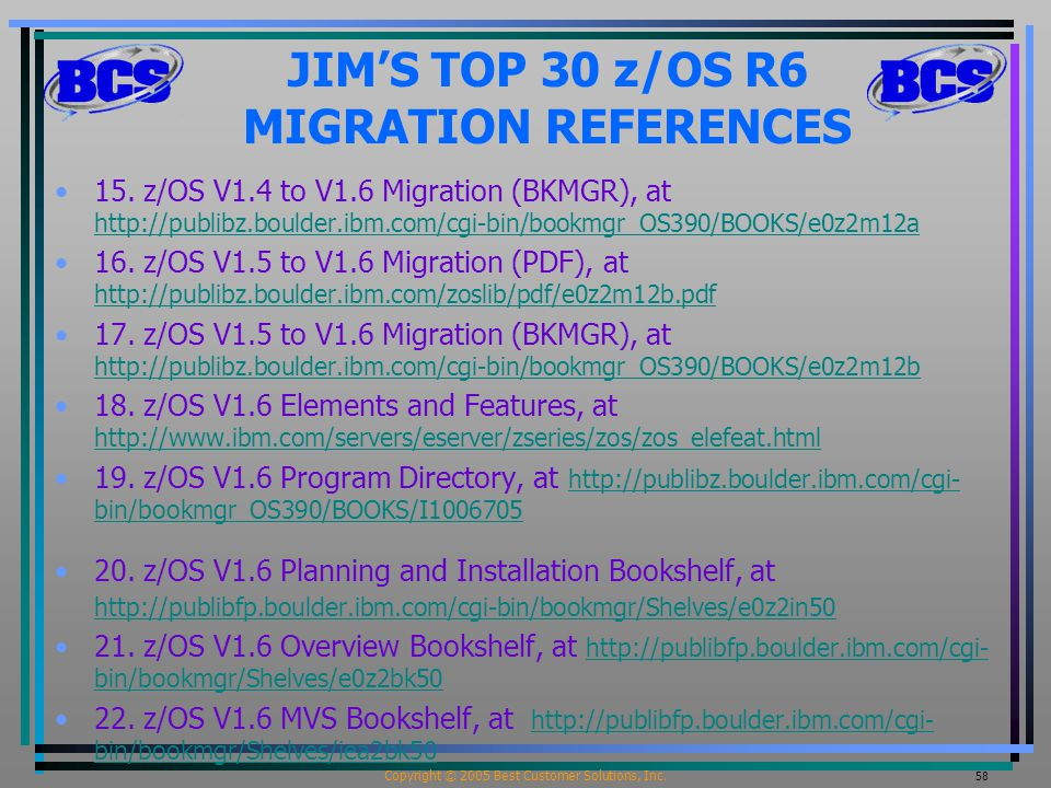 Copyright © 2005 Best Customer Solutions, Inc. 58 JIM'S TOP 30 z/OS R6 MIGRATION REFERENCES 15.
