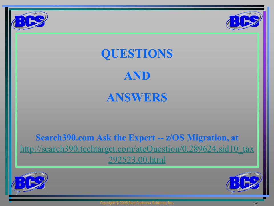 Copyright © 2005 Best Customer Solutions, Inc. 62 QUESTIONS AND ANSWERS Search390.com Ask the Expert -- z/OS Migration, at http://search390.techtarget