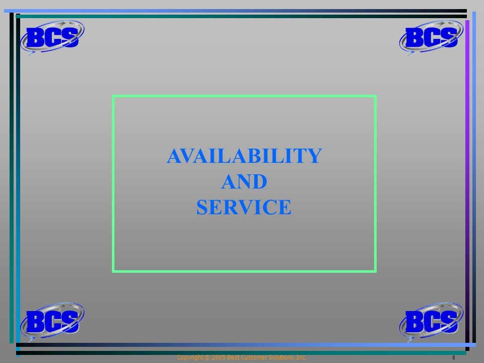 Copyright © 2005 Best Customer Solutions, Inc. 8 AVAILABILITY AND SERVICE