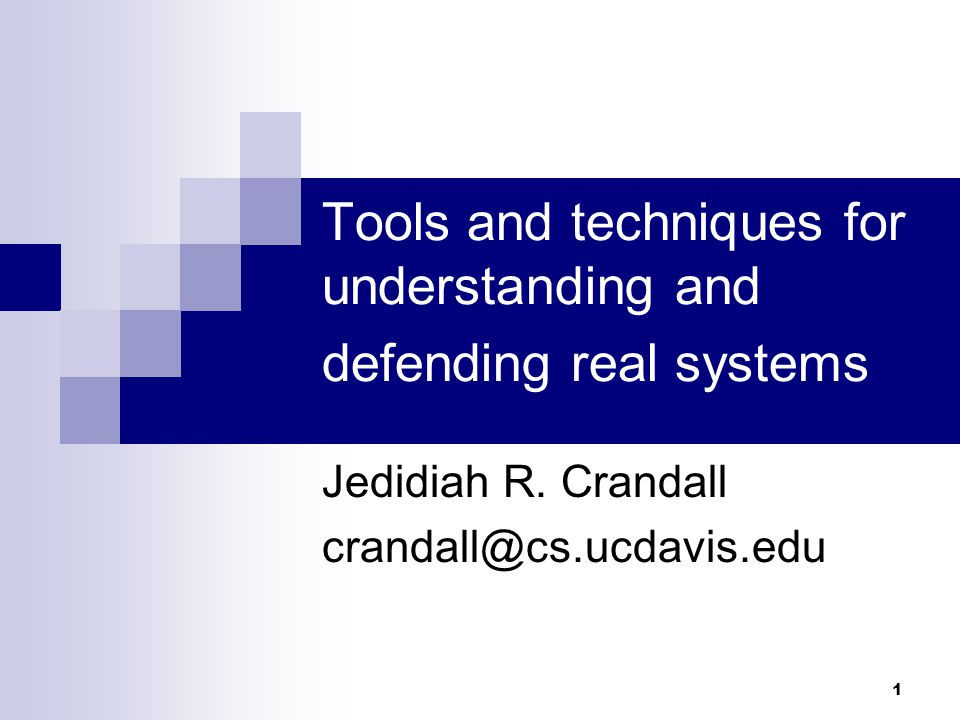 1 Tools and techniques for understanding and defending real systems Jedidiah R. Crandall crandall@cs.ucdavis.edu