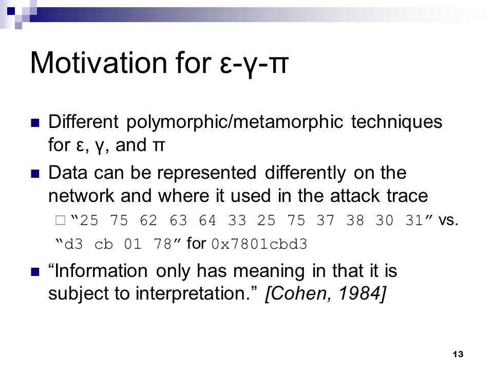13 Motivation for ε-γ-π Different polymorphic/metamorphic techniques for ε, γ, and π Data can be represented differently on the network and where it used in the attack trace  25 75 62 63 64 33 25 75 37 38 30 31 vs.