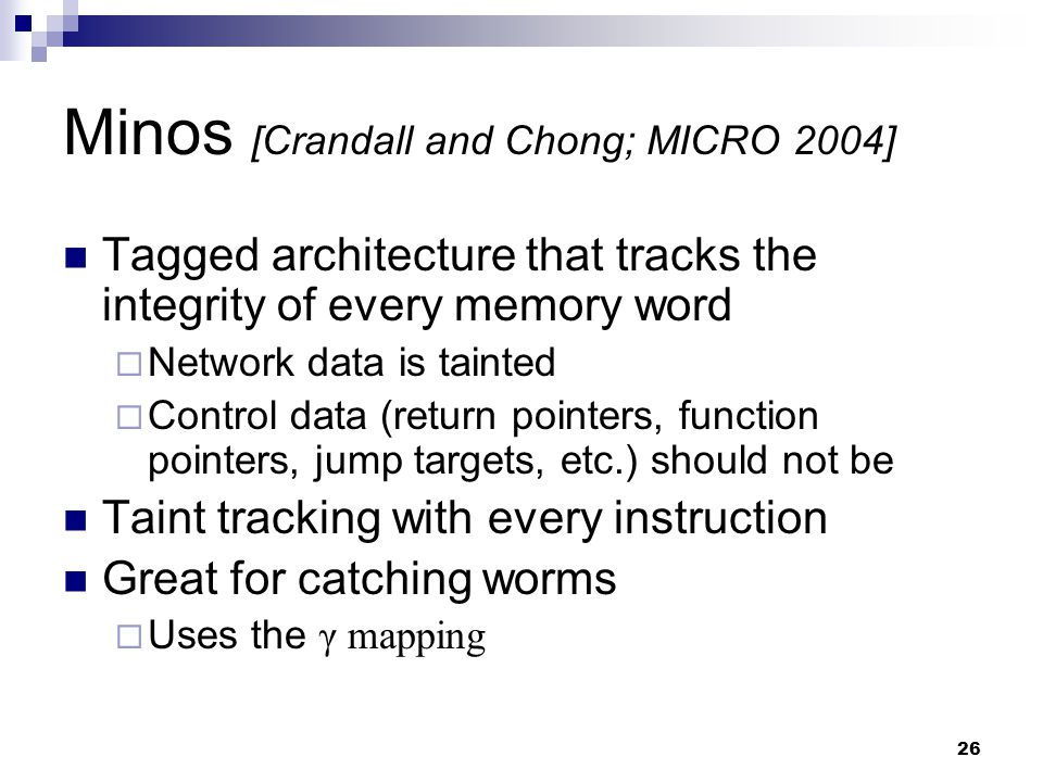 26 Minos [Crandall and Chong; MICRO 2004] Tagged architecture that tracks the integrity of every memory word  Network data is tainted  Control data (return pointers, function pointers, jump targets, etc.) should not be Taint tracking with every instruction Great for catching worms  Uses the γ mapping