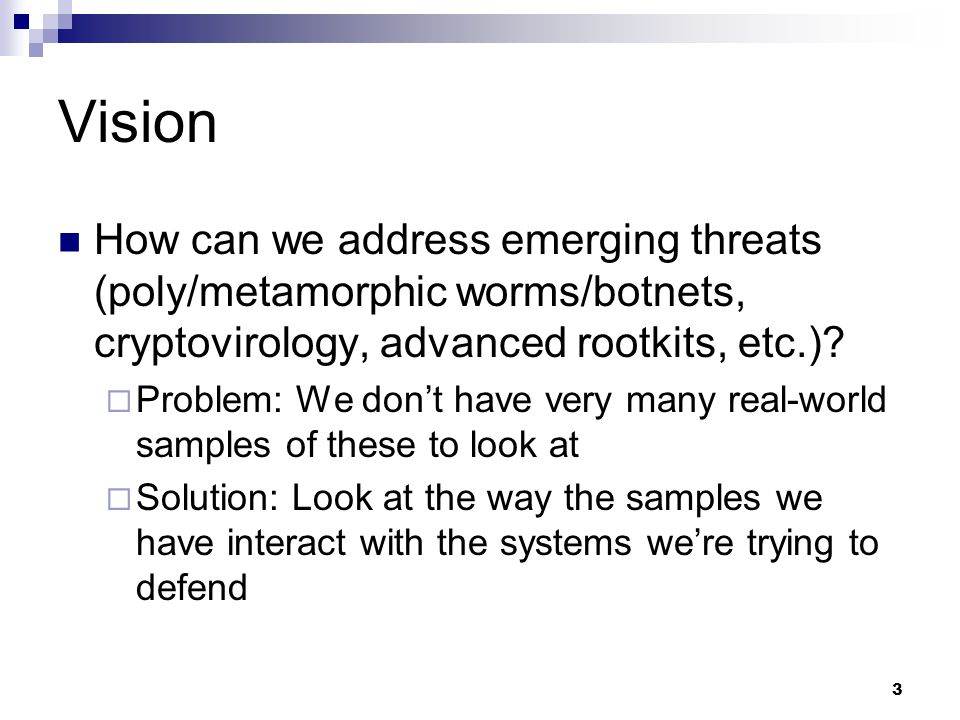3 Vision How can we address emerging threats (poly/metamorphic worms/botnets, cryptovirology, advanced rootkits, etc.)?  Problem: We don't have very