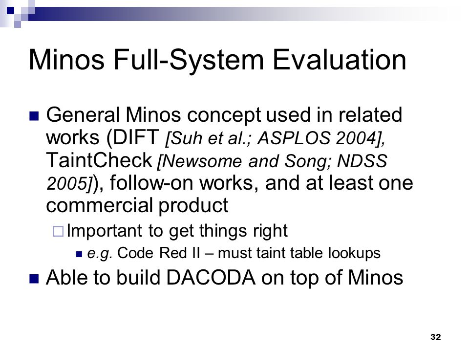 32 Minos Full-System Evaluation General Minos concept used in related works (DIFT [Suh et al.; ASPLOS 2004], TaintCheck [Newsome and Song; NDSS 2005] ), follow-on works, and at least one commercial product  Important to get things right e.g.