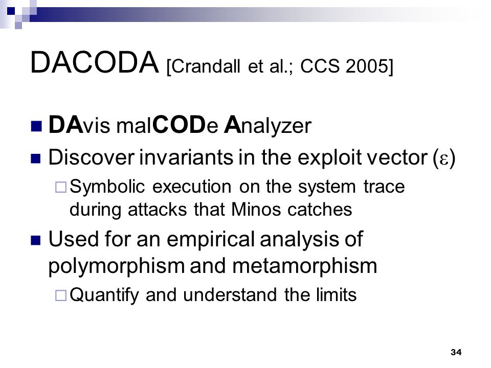 34 DACODA [Crandall et al.; CCS 2005] DA vis mal COD e A nalyzer Discover invariants in the exploit vector ( ε )  Symbolic execution on the system trace during attacks that Minos catches Used for an empirical analysis of polymorphism and metamorphism  Quantify and understand the limits
