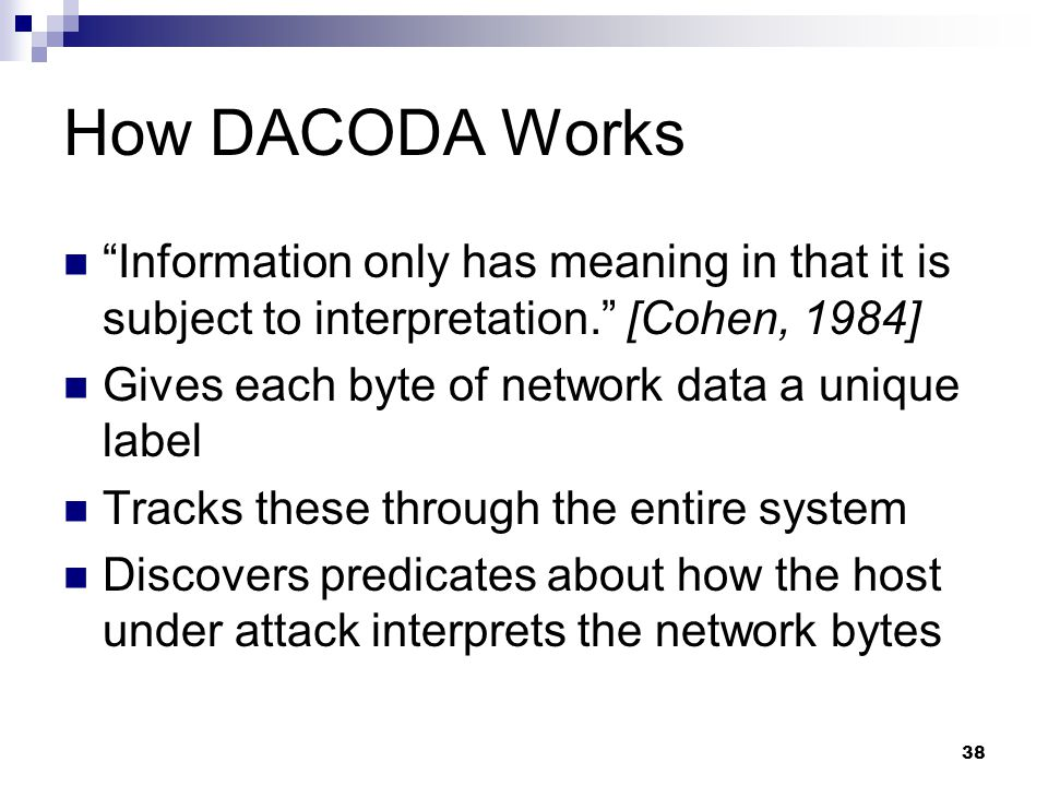 38 How DACODA Works Information only has meaning in that it is subject to interpretation. [Cohen, 1984] Gives each byte of network data a unique label Tracks these through the entire system Discovers predicates about how the host under attack interprets the network bytes
