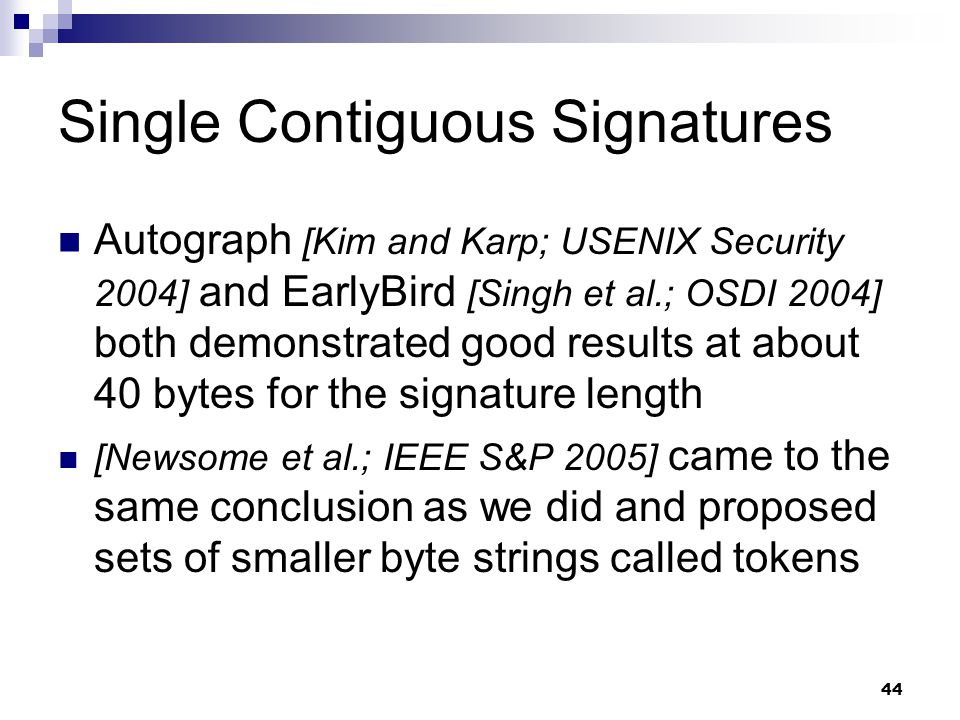 44 Single Contiguous Signatures Autograph [Kim and Karp; USENIX Security 2004] and EarlyBird [Singh et al.; OSDI 2004] both demonstrated good results at about 40 bytes for the signature length [Newsome et al.; IEEE S&P 2005] came to the same conclusion as we did and proposed sets of smaller byte strings called tokens