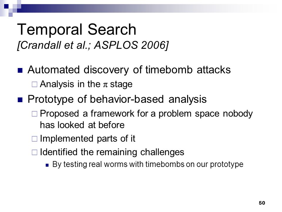 50 Temporal Search [Crandall et al.; ASPLOS 2006] Automated discovery of timebomb attacks  Analysis in the π stage Prototype of behavior-based analysis  Proposed a framework for a problem space nobody has looked at before  Implemented parts of it  Identified the remaining challenges By testing real worms with timebombs on our prototype