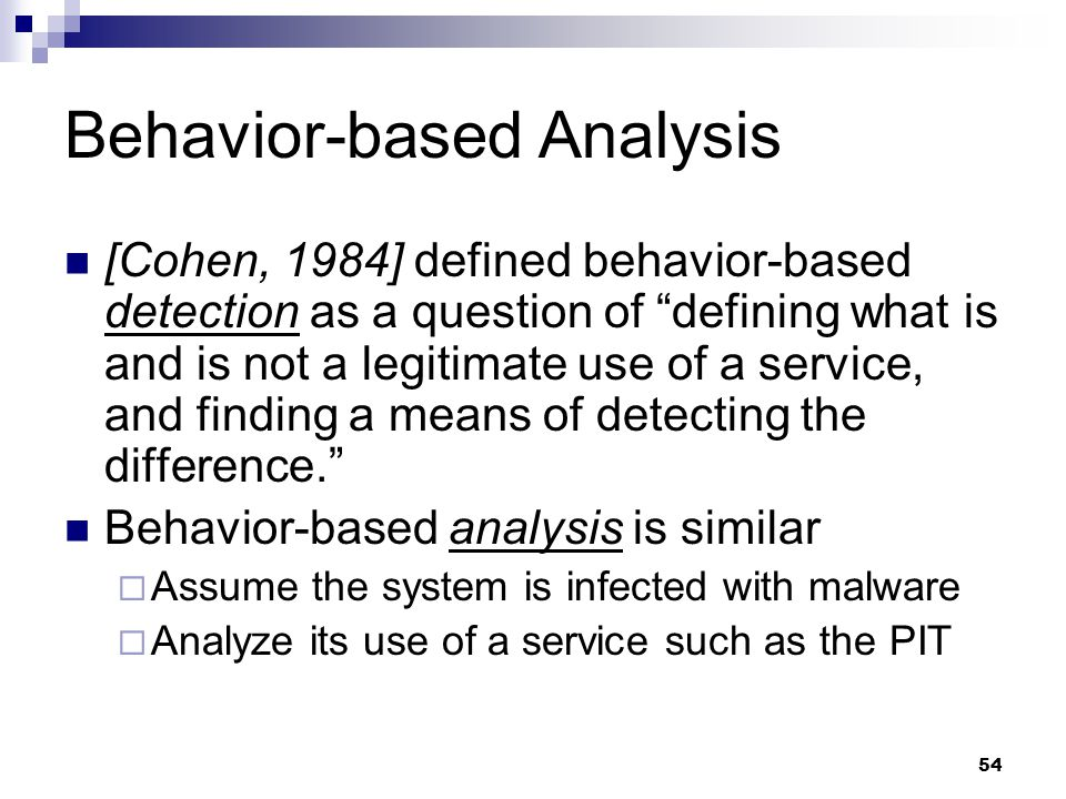 54 Behavior-based Analysis [Cohen, 1984] defined behavior-based detection as a question of defining what is and is not a legitimate use of a service, and finding a means of detecting the difference. Behavior-based analysis is similar  Assume the system is infected with malware  Analyze its use of a service such as the PIT