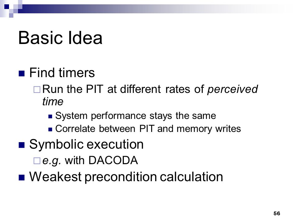 56 Basic Idea Find timers  Run the PIT at different rates of perceived time System performance stays the same Correlate between PIT and memory writes Symbolic execution  e.g.