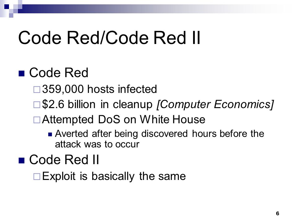 6 Code Red/Code Red II Code Red  359,000 hosts infected  $2.6 billion in cleanup [Computer Economics]  Attempted DoS on White House Averted after being discovered hours before the attack was to occur Code Red II  Exploit is basically the same