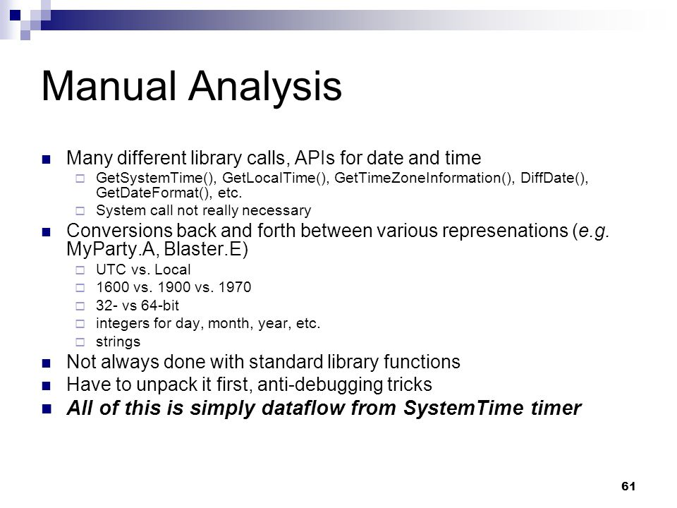 61 Manual Analysis Many different library calls, APIs for date and time  GetSystemTime(), GetLocalTime(), GetTimeZoneInformation(), DiffDate(), GetDa