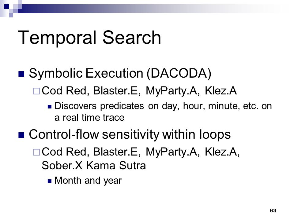 63 Temporal Search Symbolic Execution (DACODA)  Cod Red, Blaster.E, MyParty.A, Klez.A Discovers predicates on day, hour, minute, etc. on a real time