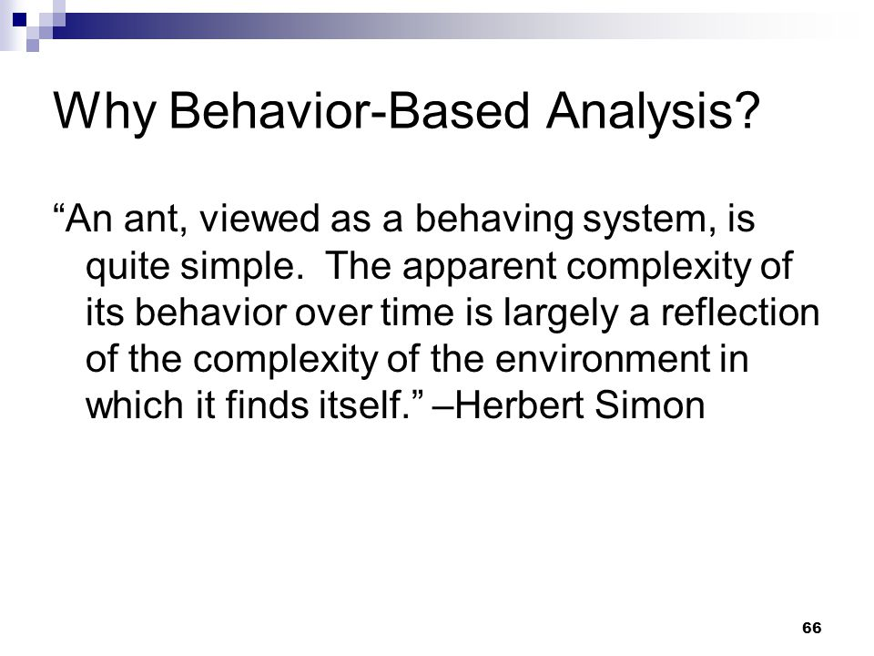 66 Why Behavior-Based Analysis. An ant, viewed as a behaving system, is quite simple.