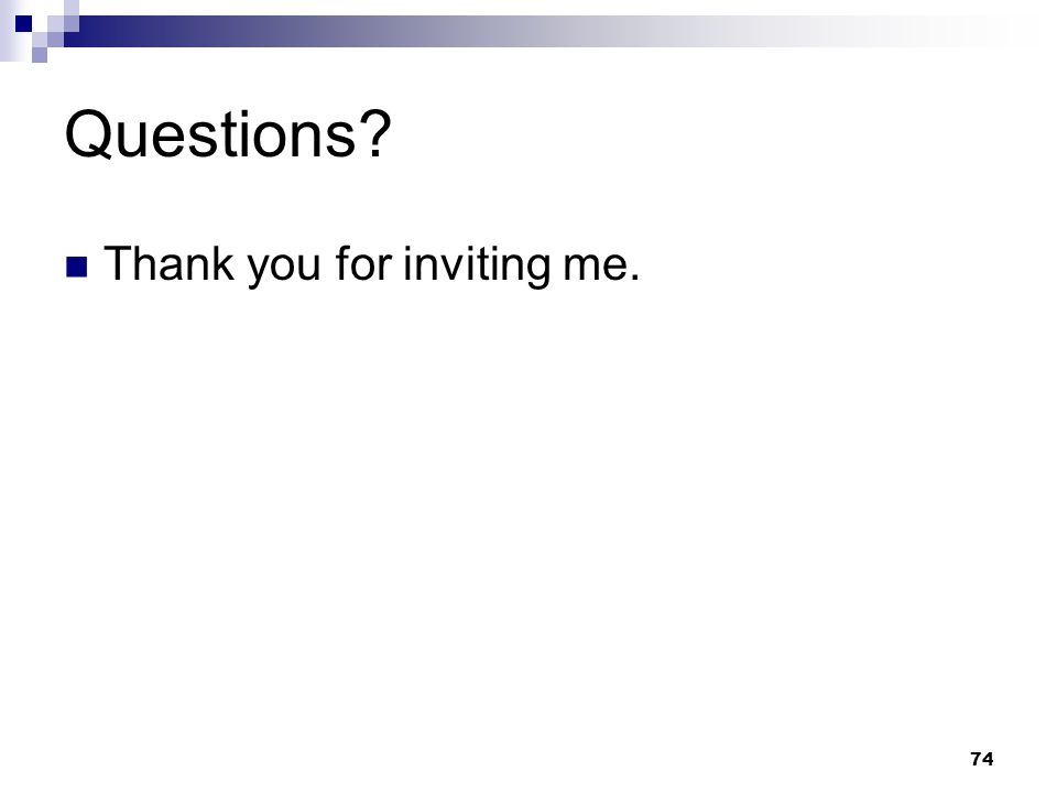 74 Questions? Thank you for inviting me.