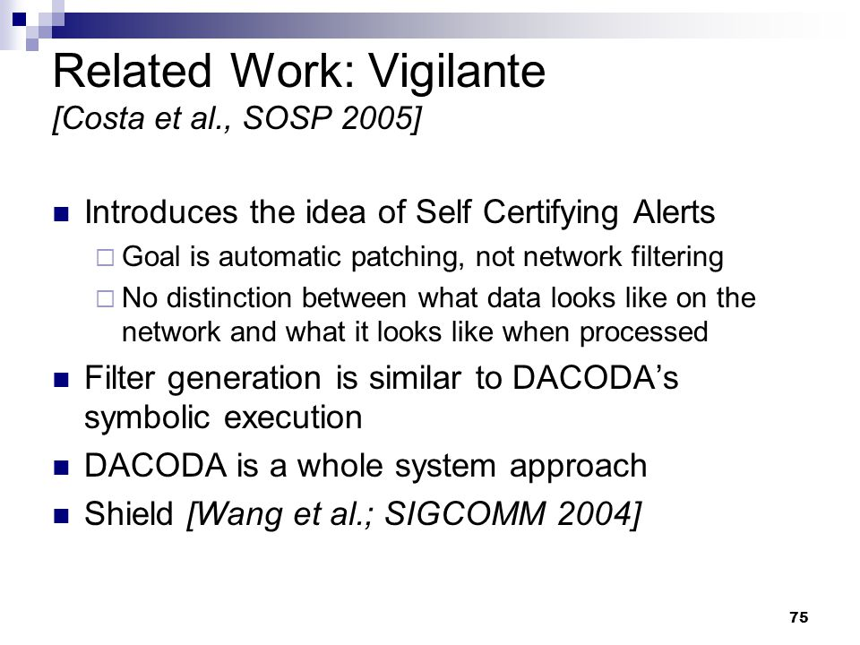 75 Related Work: Vigilante [Costa et al., SOSP 2005] Introduces the idea of Self Certifying Alerts  Goal is automatic patching, not network filtering  No distinction between what data looks like on the network and what it looks like when processed Filter generation is similar to DACODA's symbolic execution DACODA is a whole system approach Shield [Wang et al.; SIGCOMM 2004]