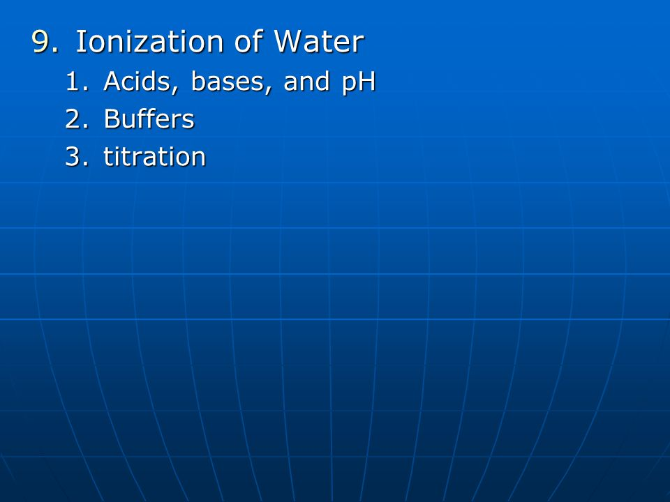 9.Ionization of Water 1.Acids, bases, and pH 2.Buffers 3.titration