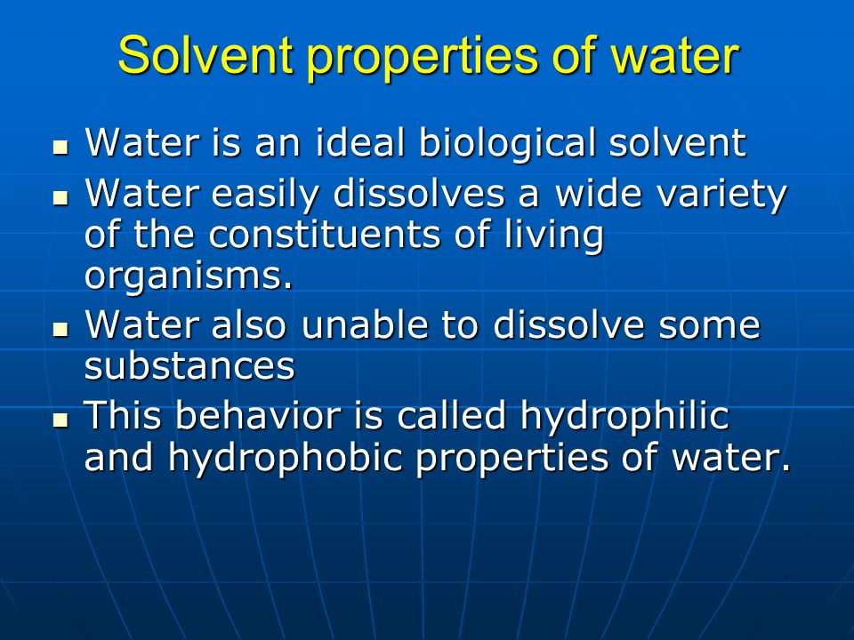 Solvent properties of water Water is an ideal biological solvent Water is an ideal biological solvent Water easily dissolves a wide variety of the con