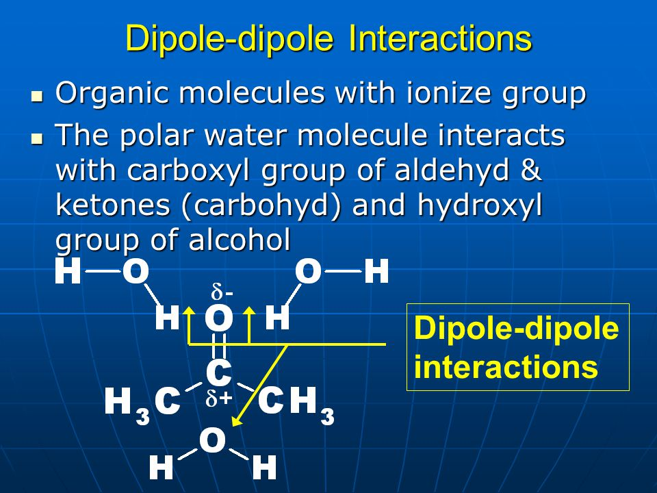 Dipole-dipole Interactions Organic molecules with ionize group Organic molecules with ionize group The polar water molecule interacts with carboxyl gr