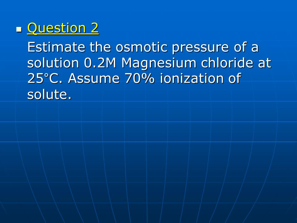 Question 2 Question 2 Estimate the osmotic pressure of a solution 0.2M Magnesium chloride at 25°C. Assume 70% ionization of solute.