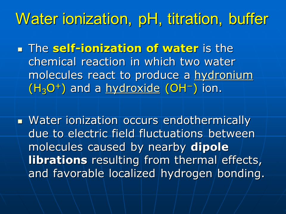 Water ionization, pH, titration, buffer The self-ionization of water is the chemical reaction in which two water molecules react to produce a hydroniu