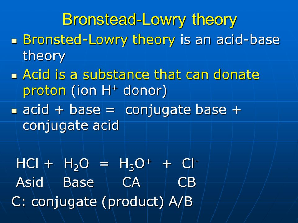 Bronsted-Lowry theory is an acid-base theory Bronsted-Lowry theory is an acid-base theory Acid is a substance that can donate proton (ion H + donor) A