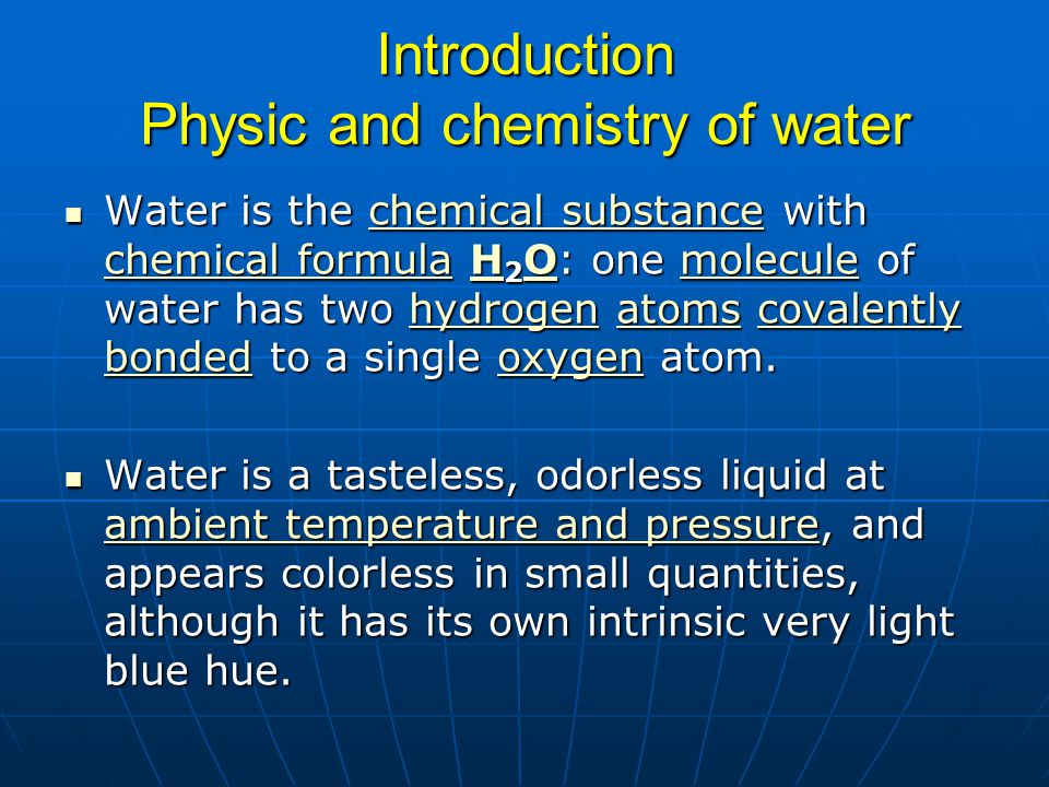 Introduction Physic and chemistry of water Water is the chemical substance with chemical formula H 2 O: one molecule of water has two hydrogen atoms c