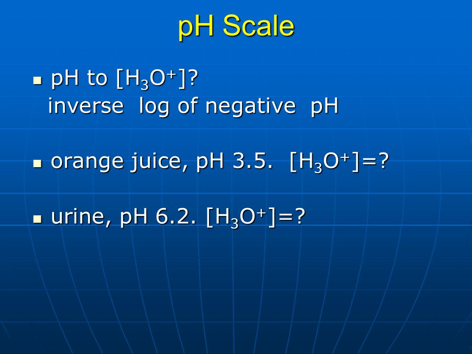 pH Scale pH to [H 3 O + ]? pH to [H 3 O + ]? inverse log of negative pH inverse log of negative pH orange juice, pH 3.5. [H 3 O + ]=? orange juice, pH