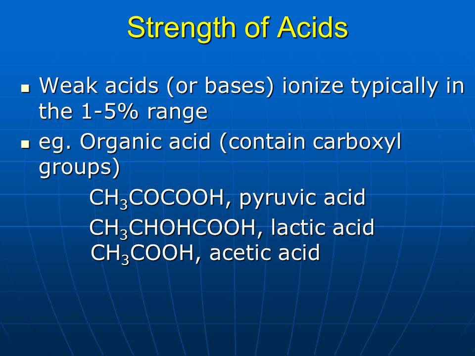 Strength of Acids Weak acids (or bases) ionize typically in the 1-5% range Weak acids (or bases) ionize typically in the 1-5% range eg. Organic acid (