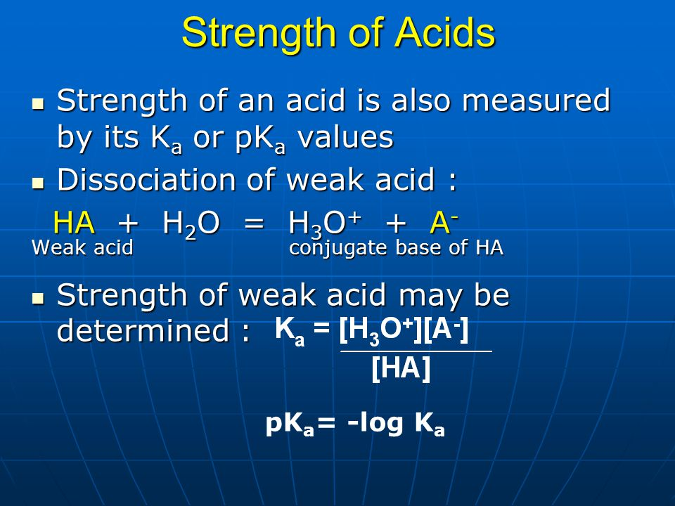 Strength of Acids Strength of an acid is also measured by its K a or pK a values Strength of an acid is also measured by its K a or pK a values Dissoc