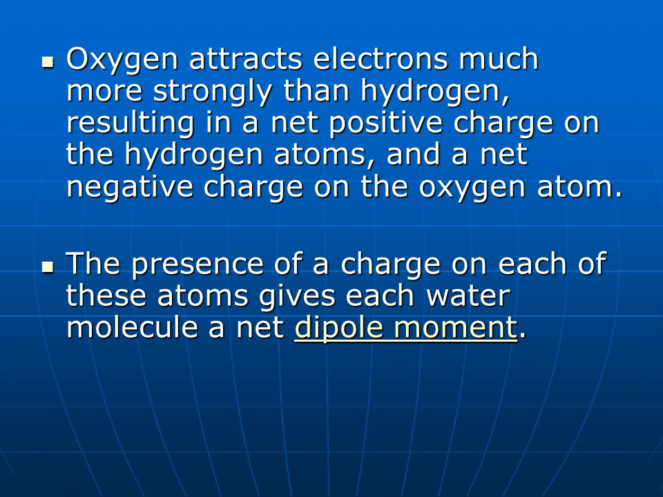 Oxygen attracts electrons much more strongly than hydrogen, resulting in a net positive charge on the hydrogen atoms, and a net negative charge on the