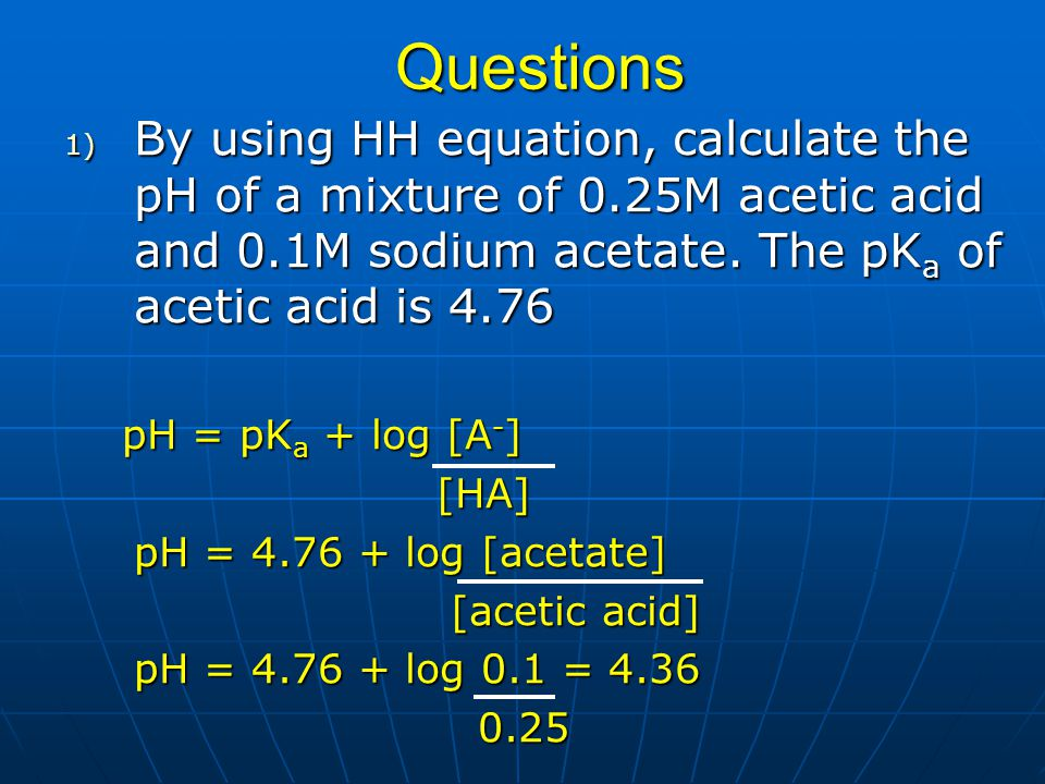 Questions 1) By using HH equation, calculate the pH of a mixture of 0.25M acetic acid and 0.1M sodium acetate. The pK a of acetic acid is 4.76 pH = pK