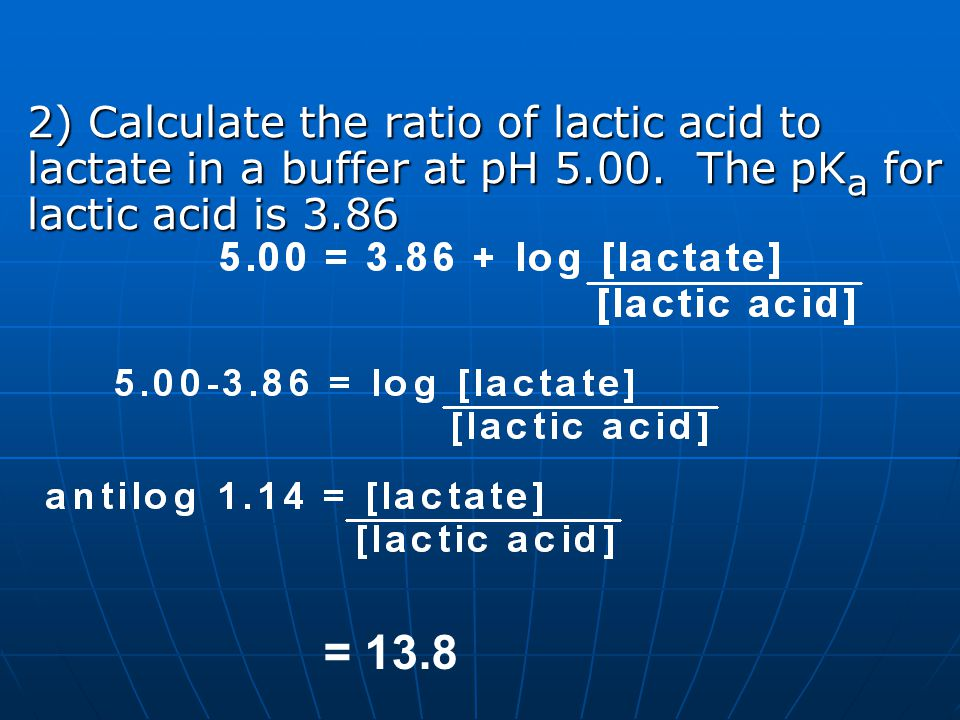 2) Calculate the ratio of lactic acid to lactate in a buffer at pH 5.00. The pK a for lactic acid is 3.86 = 13.8