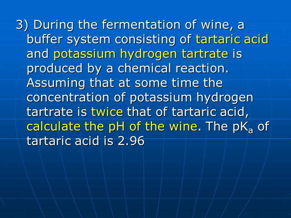 3) During the fermentation of wine, a buffer system consisting of tartaric acid and potassium hydrogen tartrate is produced by a chemical reaction. As