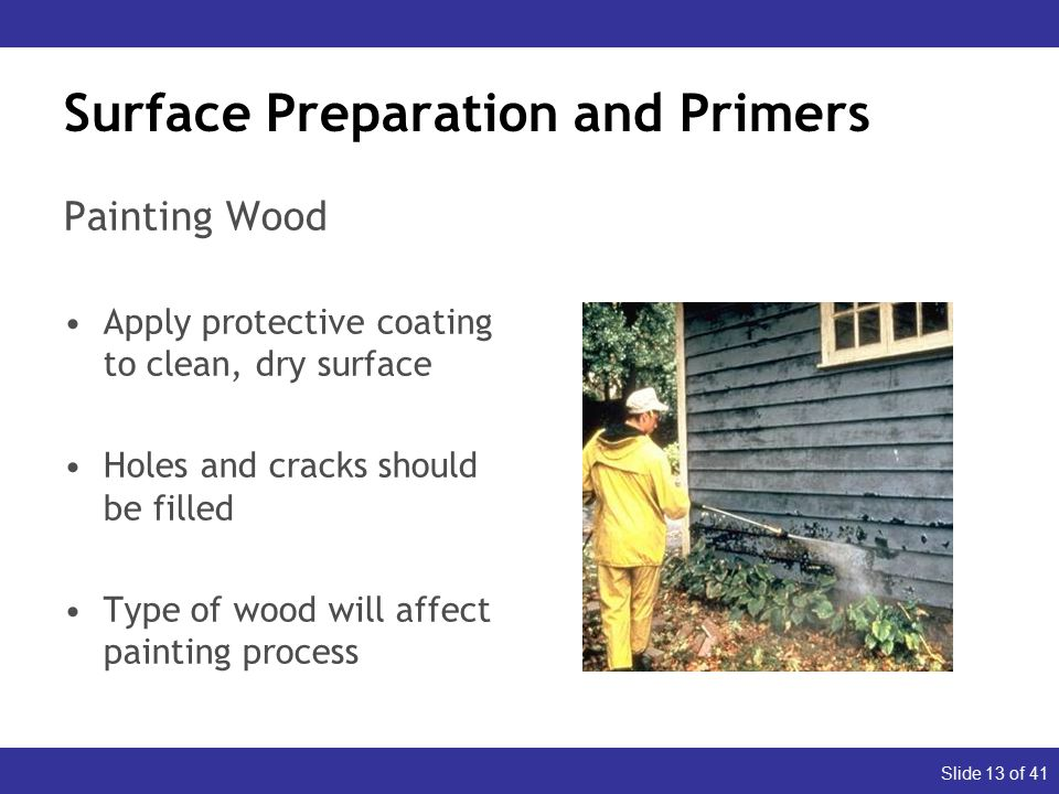 Slide 13 of 41 Surface Preparation and Primers Painting Wood Apply protective coating to clean, dry surface Holes and cracks should be filled Type of wood will affect painting process