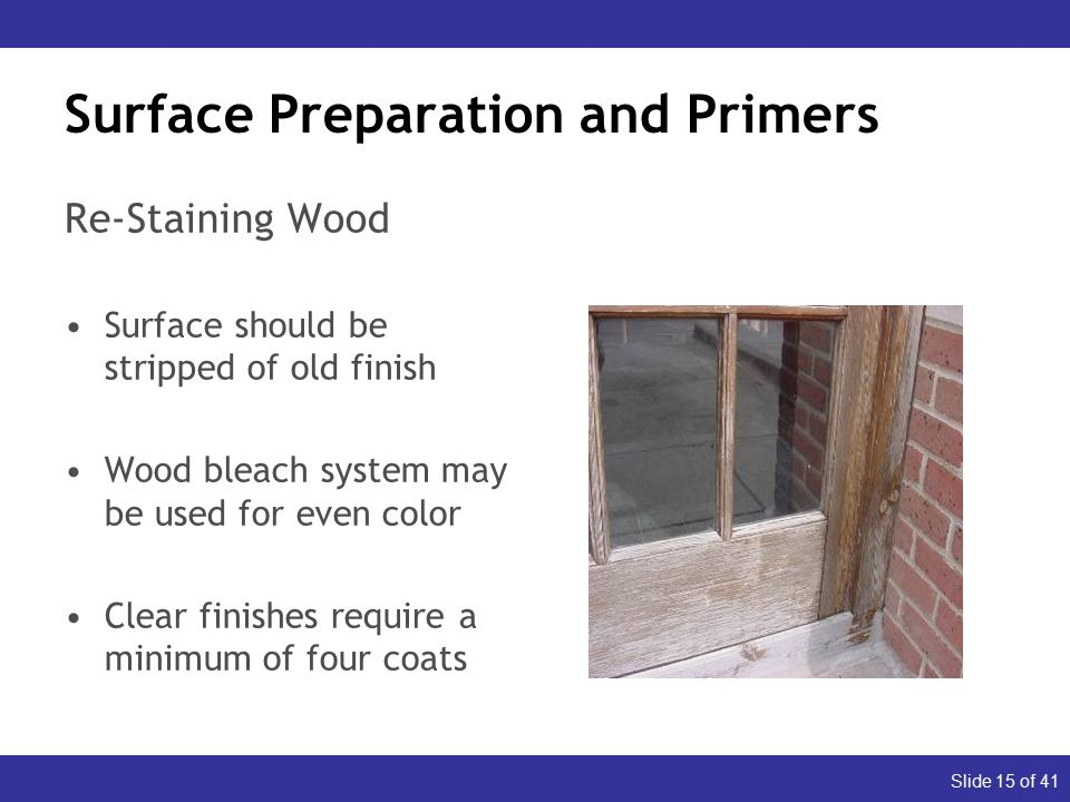 Slide 15 of 41 Surface Preparation and Primers Re-Staining Wood Surface should be stripped of old finish Wood bleach system may be used for even color Clear finishes require a minimum of four coats