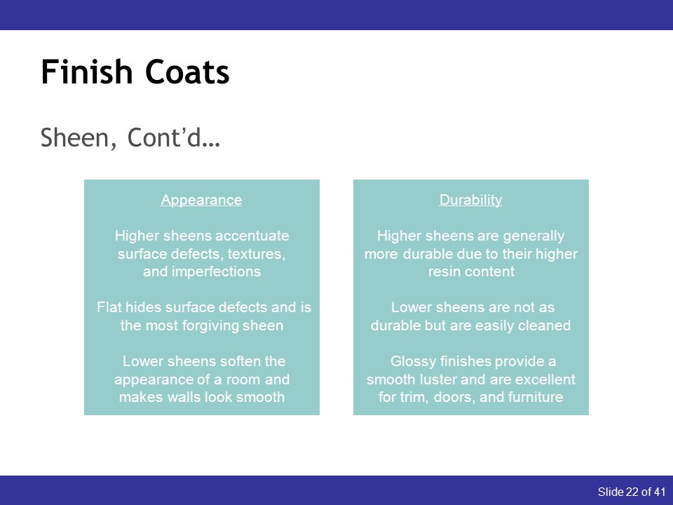 Slide 22 of 41 Finish Coats Sheen, Cont'd… Appearance Higher sheens accentuate surface defects, textures, and imperfections Flat hides surface defects and is the most forgiving sheen Lower sheens soften the appearance of a room and makes walls look smooth Durability Higher sheens are generally more durable due to their higher resin content Lower sheens are not as durable but are easily cleaned Glossy finishes provide a smooth luster and are excellent for trim, doors, and furniture
