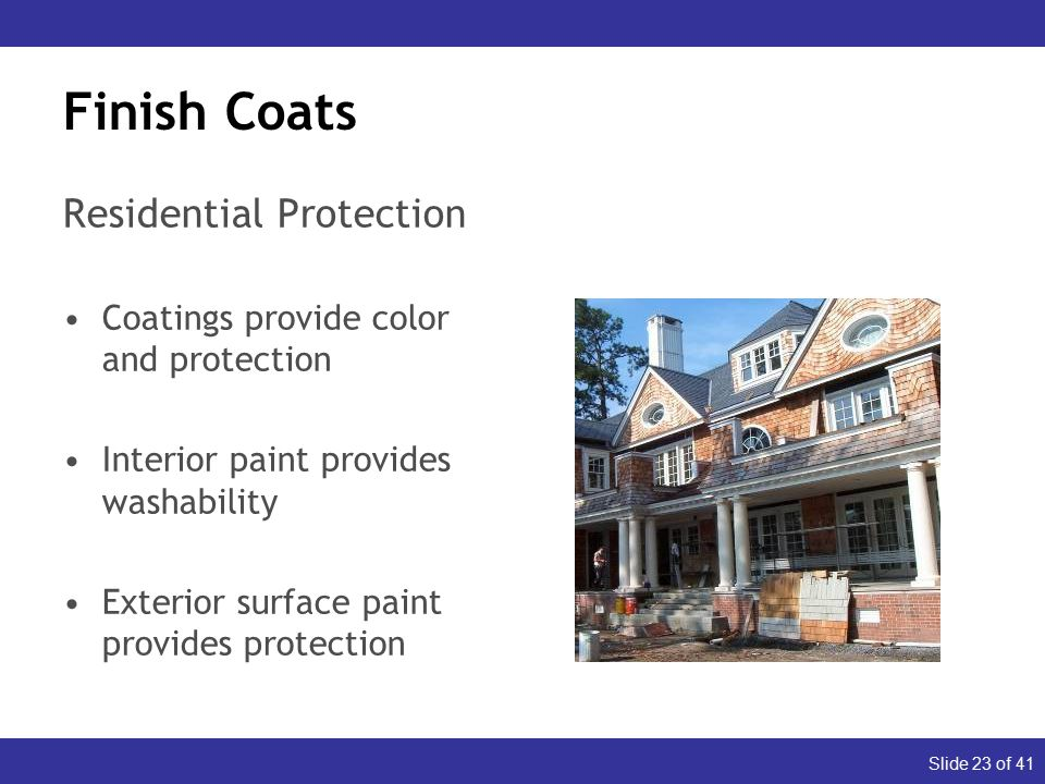 Slide 23 of 41 Finish Coats Residential Protection Coatings provide color and protection Interior paint provides washability Exterior surface paint provides protection Dull (Appearance) Glossy (Durability)