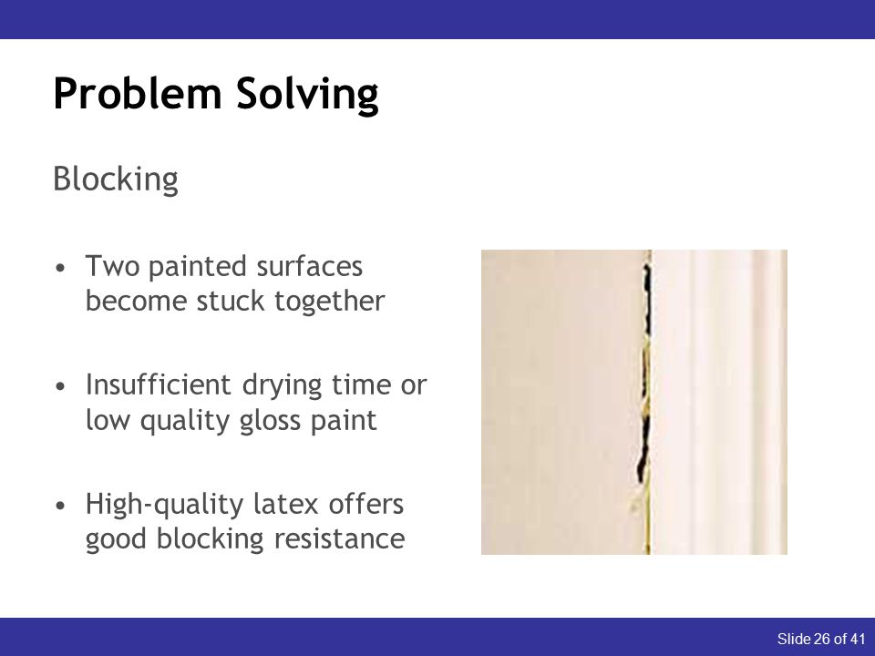 Slide 26 of 41 Problem Solving Blocking Two painted surfaces become stuck together Insufficient drying time or low quality gloss paint High-quality latex offers good blocking resistance Dull (Appearance) Glossy (Durability)