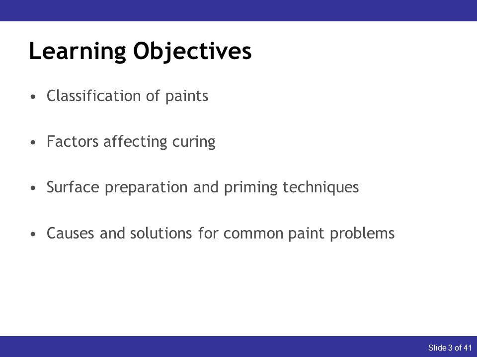 Slide 3 of 41 Learning Objectives Classification of paints Factors affecting curing Surface preparation and priming techniques Causes and solutions for common paint problems